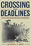 Crossing the deadlines : Civil War prisons reconsidered / edited by Michael P. Gray