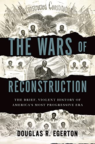 The Wars of Reconstruction: The Brief, Violent History of America's Most Progressive Era, Egerton, Douglas R.