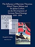 The influence of maritime theorists Alfred Thayer Mahan and Sir Julian Corbett on the development of German naval strategy, 1930-1936 / Donald A. Cribbs