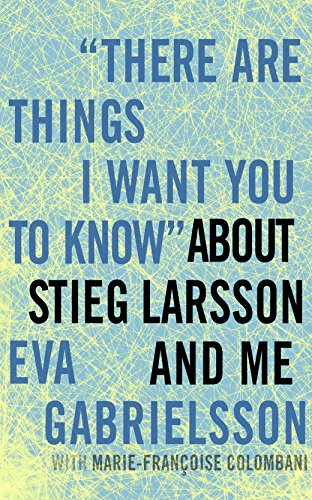 """There Are Things I Want You to Know"" about Stieg Larsson and Me, Gabrielsson, Eva"