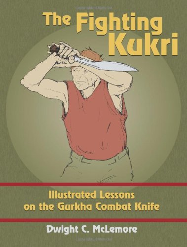 The Fighting Kukri: Illustrated Lessons on the Gurkha Combat Knife, McLemore, Dwight