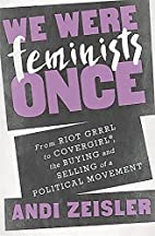 We Were Feminists Once: From Riot Grrrl to…