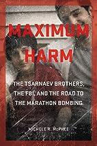Maximum Harm: The Tsarnaev Brothers, the…