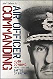 Air Officer Commanding : Hugh Dowding, Architect of the Battle of Britain / John T. LaSaine, Jr