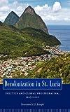 Decolonization in Saint Lucia : Politics and Global Neoliberalism, 1945-2010