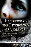 Handbook on the psychology of violence / Hugh R. Cunningham and Wade F. Berry, editors