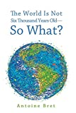 The World Is Not Six Thousand Years Old-So What? book cover