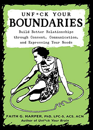 Unfuck Your Boundaries: Build Better Relationships Through Consent, Communication, and Expressing Your Needs (5-minute Therapy), Harper, Faith G.