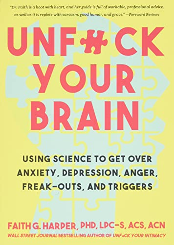 Unfuck Your Brain: Getting Over Anxiety, Depression, Anger, Freak-Outs, and Triggers with science, Harper PhD  LPC-S  ACS  ACN, Faith