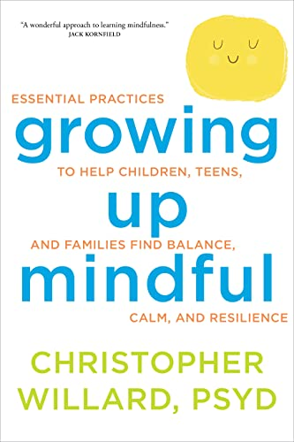 Growing Up Mindful: Essential Practices to Help Children, Teens, and Families Find Balance by Christopher Willard