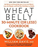 Wheat belly 30-minute (or less!) cookbook : 200 quick and simple recipes to lose the wheat, lose the weight, and find your path back to health / William Davis, MD