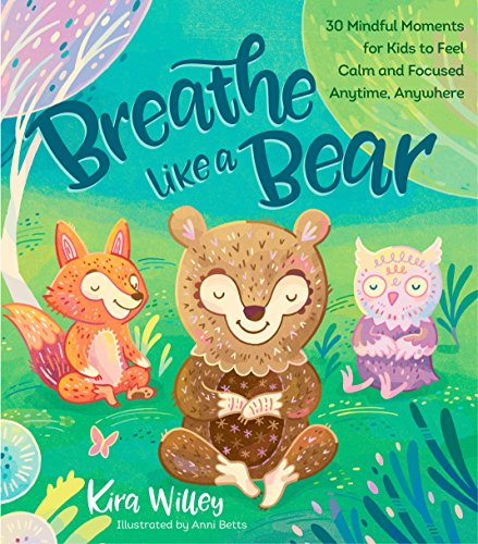 Breathe Like Bear: 30 Mindful Moments For Kids to Feel Calm and Focused Anytime, Anywhere by Kira Willey
