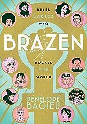 Brazen : rebel ladies who rocked the world…