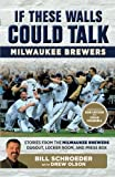 If these walls could talk : Milwaukee Brewers : stories from the Milwaukee Brewers dugout, locker room, and press box / by Bill Schroeder with Drew Olson