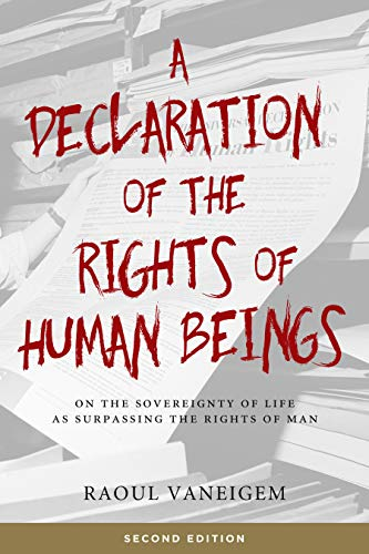 A Declaration of the Rights of Human Beings: On the Sovereignty of Life as Surpassing the Rights of Man, Vaneigem, Raoul