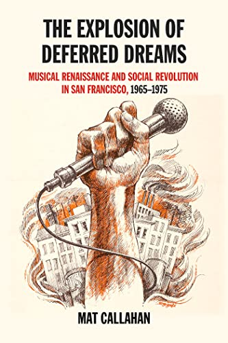 The Explosion of Deferred Dreams: Musical Renaissance and Social Revolution in San Francisco, 1965?1975, Callahan, Mat