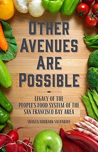 Other Avenues Are Possible: Legacy of the People?s Food System of the San Francisco Bay Area, Nimbark Sacharoff, Shanta