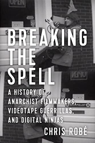 Breaking the Spell: A History of Anarchist Filmmakers, Videotape Guerrillas, and Digital Ninjas, Robé, Chris