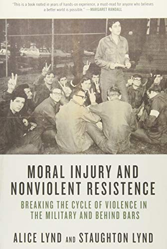 Moral Injury and Nonviolent Resistance: Breaking the Cycle of Violence in the Military and Behind Bars, Lynd, Alice; Lynd, Staughton
