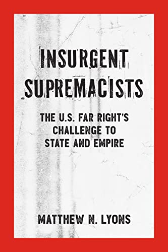Insurgent Supremacists: The U.S. Far Right?s Challenge to State and Empire (Kersplebedeb), Lyons, Matthew N.