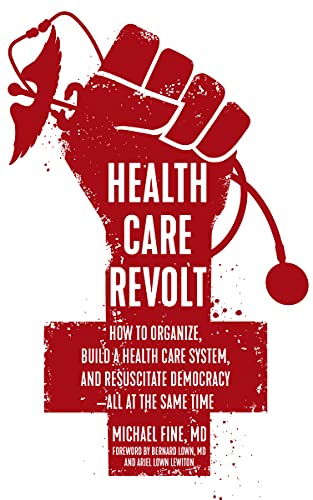 Health Care Revolt: How to Organize, Build a Health Care System, and Resuscitate Democracy?All at the Same Time, Fine, Michael