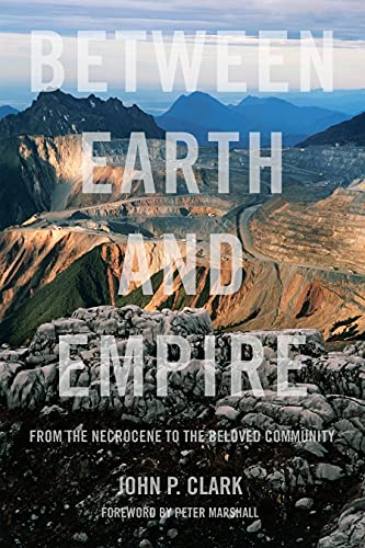 Between Earth and Empire: From the Necrocene to the Beloved Community, Clark, John P.
