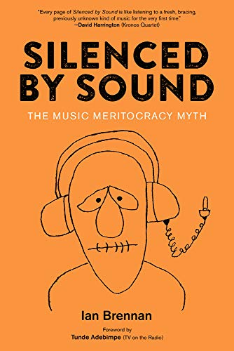 Silenced by Sound: The Music Meritocracy Myth, Brennan, Ian