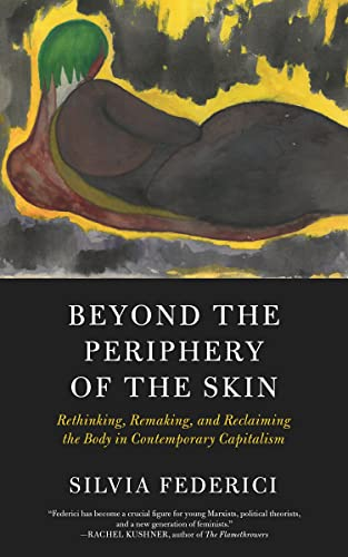 Beyond the Periphery of the Skin: Rethinking, Remaking, and Reclaiming the Body in Contemporary Capitalism (KAIROS), Federici, Silvia