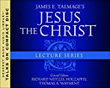 James E. Talmage's Jesus the Christ lecture series / general editors, Richard Neitzel Holzapfel, Thomas A. Wayment