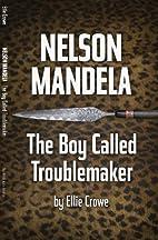 Nelson Mandela: The Boy Called Troublemaker…