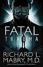Fatal Trauma by Richard L. Mabry M. D.