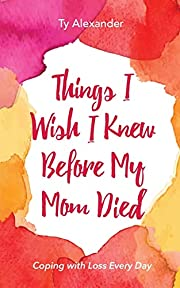Things I Wish I Knew Before My Mom Died:…