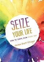 Seize Your Life: How to Carpe Diem Every Day…