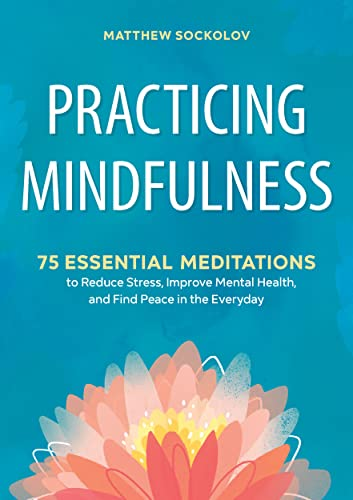 Practicing Mindfulness: 75 Essential Meditations to Reduce Stress, Improve Mental Health, and Find Peace in the Everyday by Matthew Sockolov