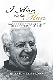 I Aim to Be That Man: How God Used the…
