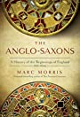 The Anglo-Saxons: A History of the Beginnings of England: 400 – 1066 - Marc Morris
