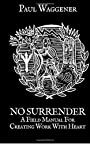 No Surrender: A Field Manual For Creating Work With Heart - Paul Waggener