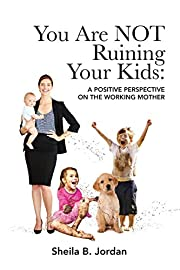 You Are NOT Ruining Your Kids: A Positive…