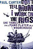 Don't tell mum I work on the rigs : she thinks I'm a piano player in a whorehouse / Paul Carter