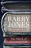 The shock of recognition : the books and music that have inspired me / Barry Jones