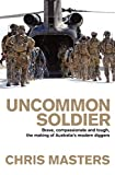 Uncommon soldier : brave, compassionate and tough, the making of Australia's modern Diggers / Chris Masters