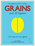 Grains, Seeds & Legumes: 150 Recipes for…