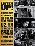 Listen up! : recording music with Bob Dylan, Neil Young, U2, R.E.M., the Tragically Hip, Red Hot Chili Peppers, Tom Waits ... / Mark Howard with Chris Howard