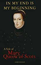 Mary Queen of Scots: In My End is My…