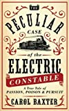 The peculiar case of the electric constable : a true tale of passion, poison & pursuit / Carol Baxter