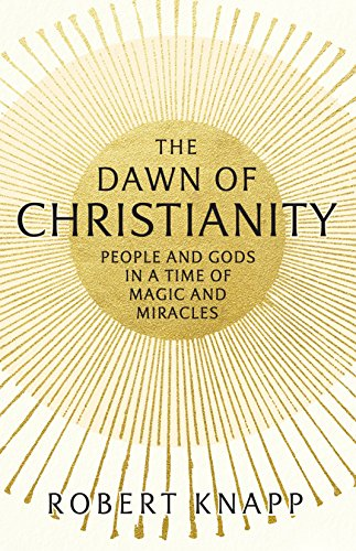 The Dawn of Christianity: People and Gods in an Age of Miracles and Magic
