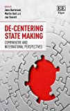 De-centering state making : comparative and international perspectives / edited by Jens Bartelson, Martin Hall and Jan Teorell (Department of Political Science, Lund University, Sweden)
