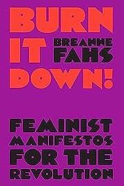 Burn It Down!: Feminist Manifestos for the…