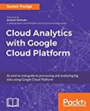 Cloud analytics with google cloud platform : an end-to-end guide to processing and analyzing big data using google cloud Platform