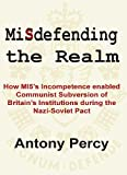 Misdefending the realm : how MI5's incompetence enabled Communist subversion of Britain's institutions during the Nazi-Soviet pact / by Antony Percy